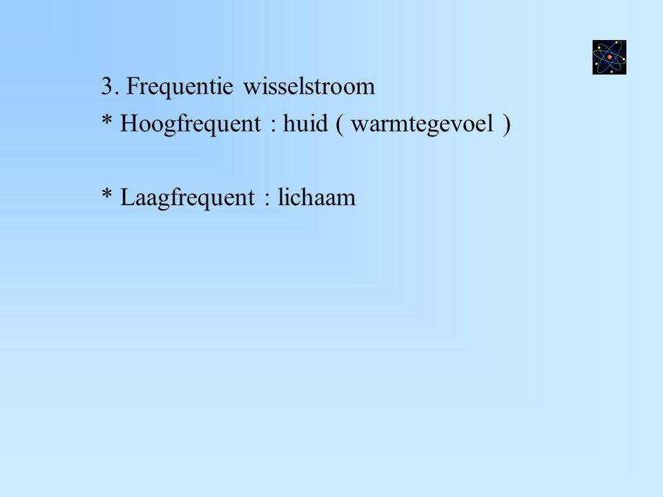 3. Frequentie wisselstroom * Hoogfrequent : huid ( warmtegevoel ) * Laagfrequent : lichaam
