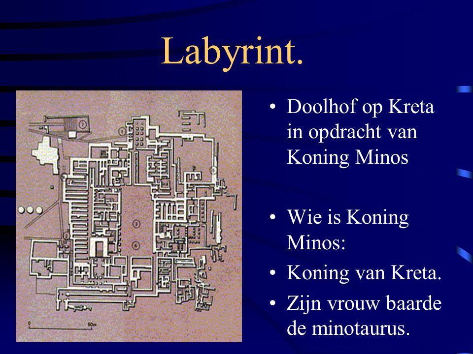 Labyrint. Doolhof op Kreta in opdracht van Koning Minos Wie is Koning Minos: Koning van Kreta. Zijn vrouw baarde de minotaurus.