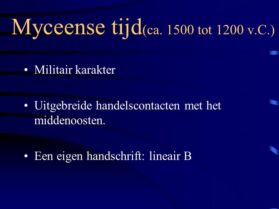 Myceense tijd (ca. 1500 tot 1200 v.C.) Militair karakter Uitgebreide handelscontacten met het middenoosten. Een eigen handschrift: lineair B