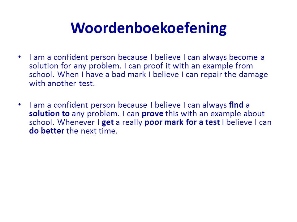 Woordenboekoefening I am a confident person because I believe I can always become a solution for any problem. I can proof it with an example from scho