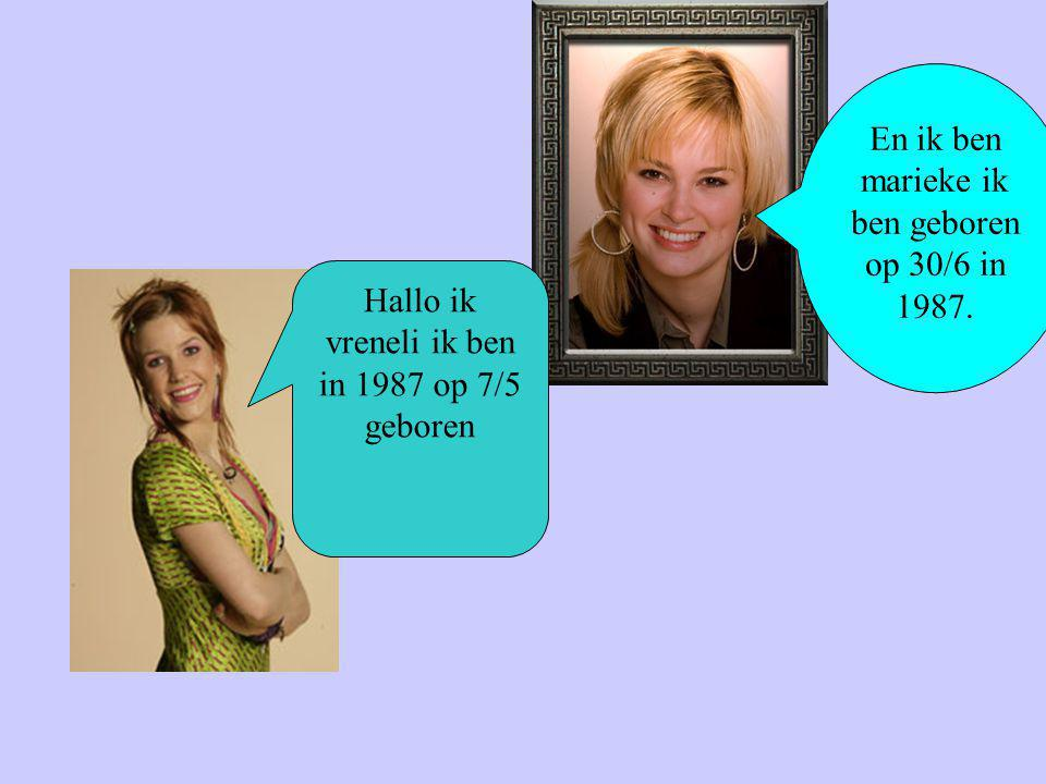 Hallo ik vreneli ik ben in 1987 op 7/5 geboren En ik ben marieke ik ben geboren op 30/6 in 1987.