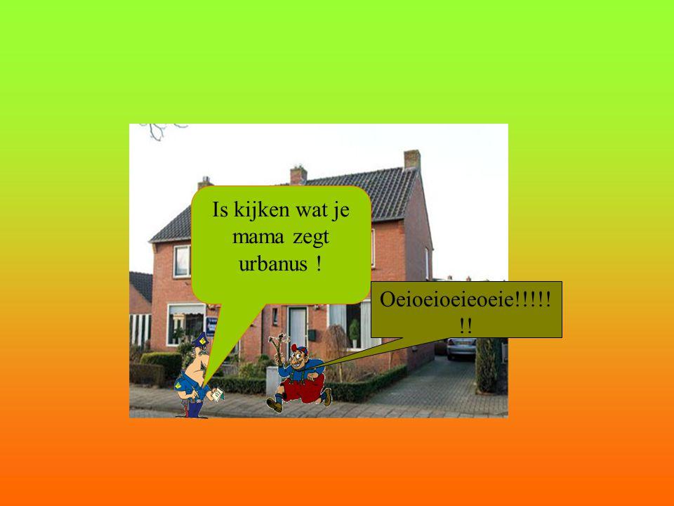 Is kijken wat je mama zegt urbanus ! Oeioeioeieoeie!!!!! !!