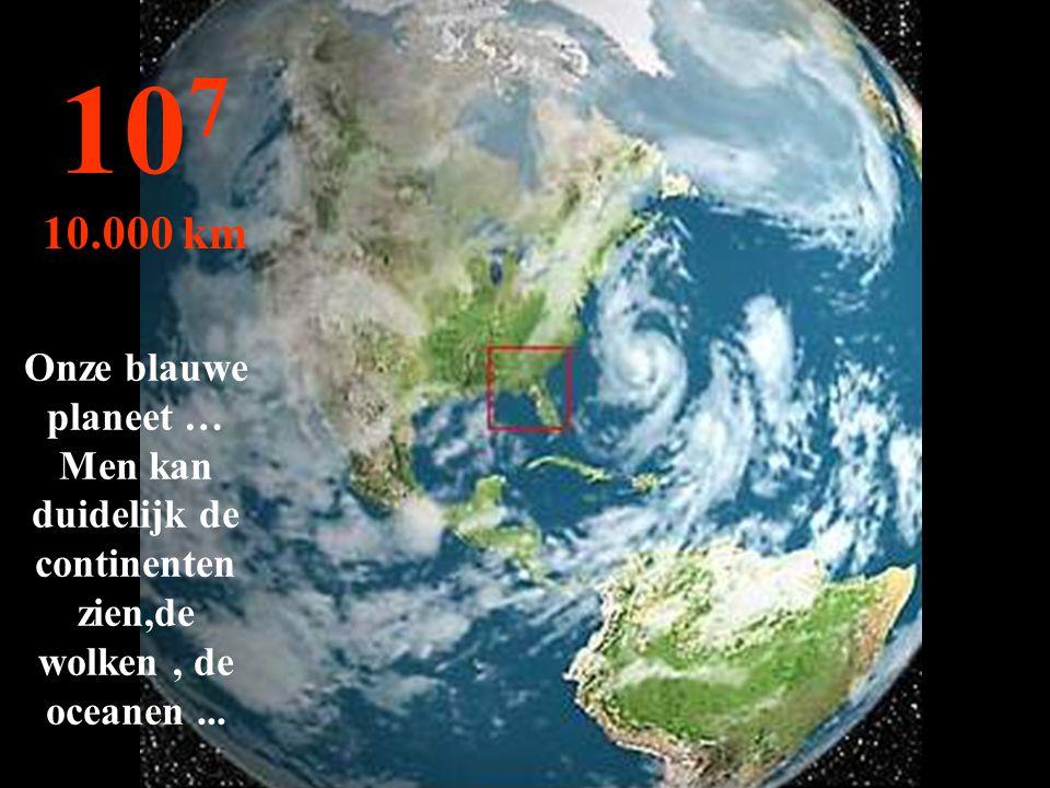 Onze blauwe planeet … Men kan duidelijk de continenten zien,de wolken, de oceanen... 10 7 10.000 km
