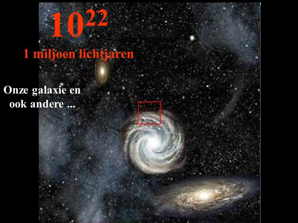 Onze galaxie en ook andere... 10 22 1 miljoen lichtjaren