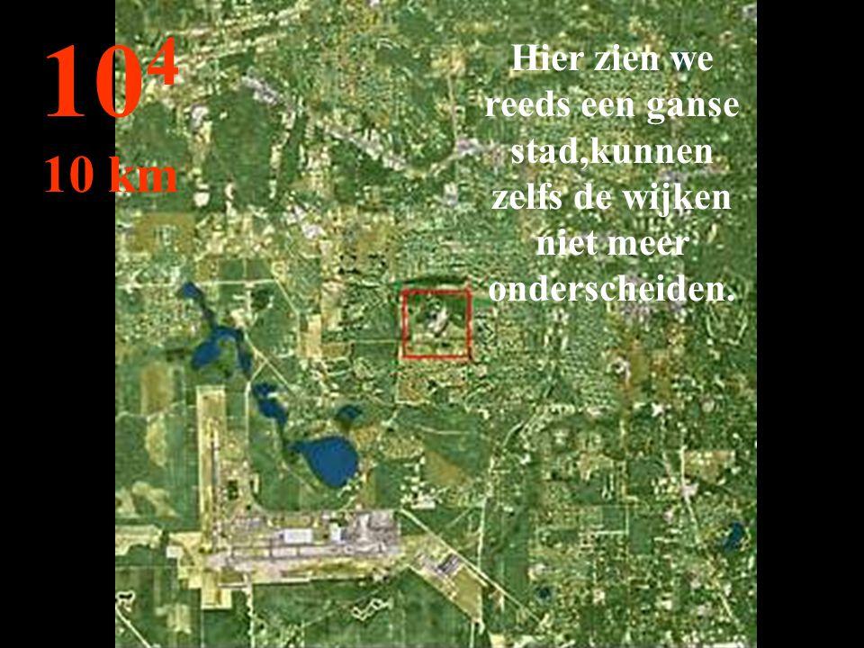 Hier zien we reeds een ganse stad,kunnen zelfs de wijken niet meer onderscheiden. 10 4 10 km