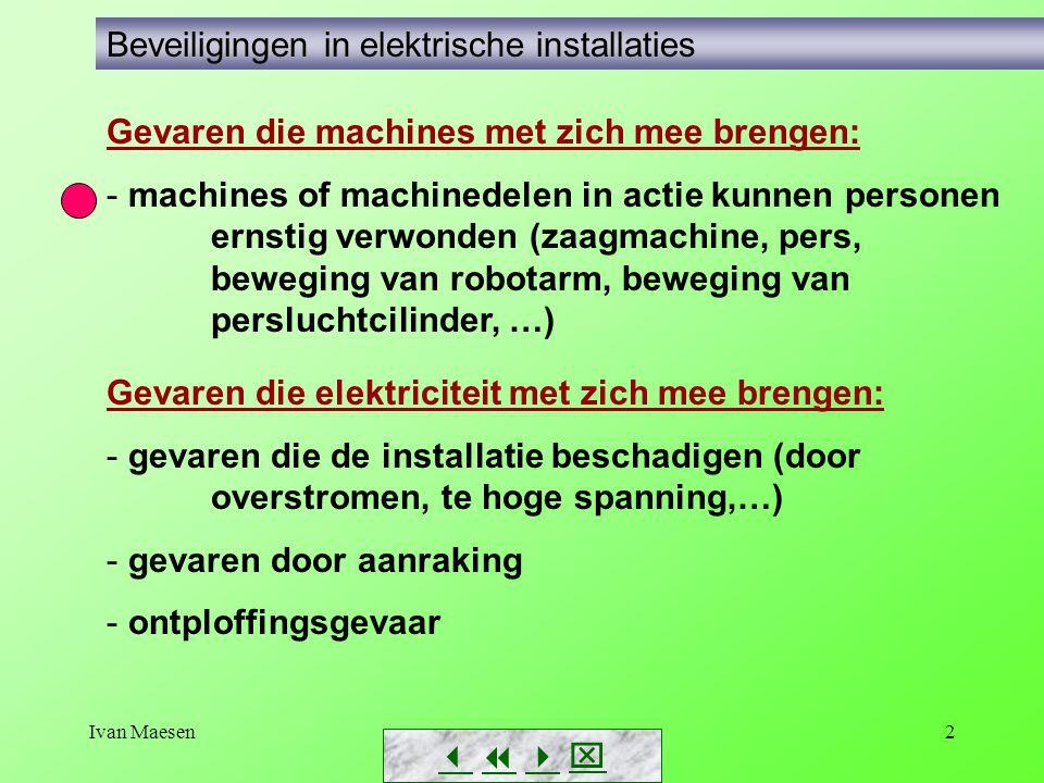 Ivan Maesen2 Gevaren die elektriciteit met zich mee brengen: - gevaren die de installatie beschadigen (door overstromen, te hoge spanning,…) - gevaren door aanraking - ontploffingsgevaar        Beveiligingen in elektrische installaties Gevaren die machines met zich mee brengen: - machines of machinedelen in actie kunnen personen ernstig verwonden (zaagmachine, pers, beweging van robotarm, beweging van persluchtcilinder, …)