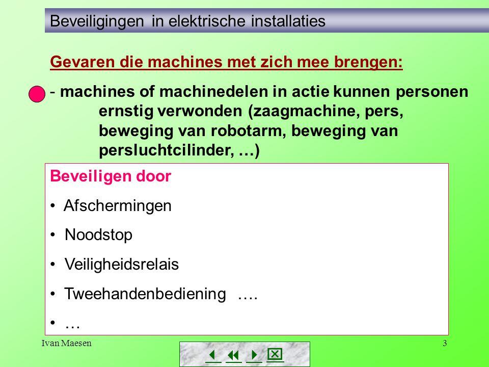 Ivan Maesen4 Gevaren die elektriciteit met zich mee brengen: - gevaren die de installatie beschadigen (door overstromen, te hoge spanning,…) - gevaren door aanraking - ontploffingsgevaar        Beveiligingen in elektrische installaties Gevaren die machines met zich mee brengen: - machines of machinedelen in actie kunnen personen ernstig verwonden (zaagmachine, pers, beweging van robotarm, beweging van persluchtcilinder, …)