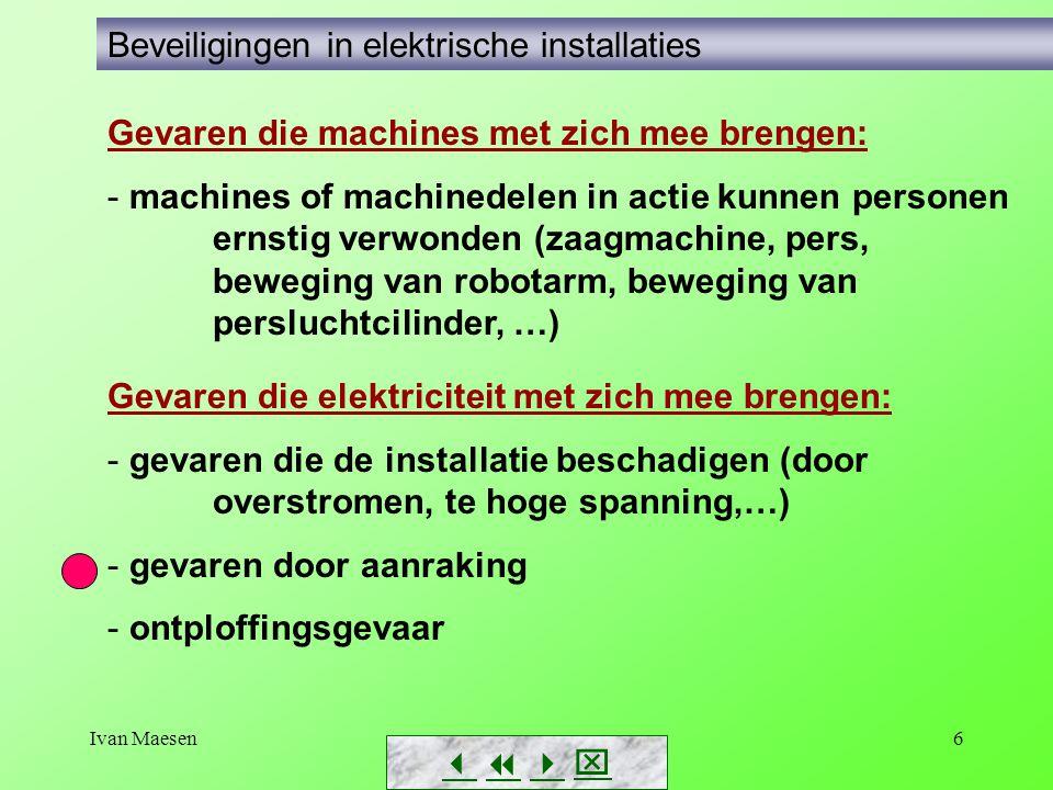 Ivan Maesen6 Gevaren die elektriciteit met zich mee brengen: - gevaren die de installatie beschadigen (door overstromen, te hoge spanning,…) - gevaren door aanraking - ontploffingsgevaar        Beveiligingen in elektrische installaties Gevaren die machines met zich mee brengen: - machines of machinedelen in actie kunnen personen ernstig verwonden (zaagmachine, pers, beweging van robotarm, beweging van persluchtcilinder, …)