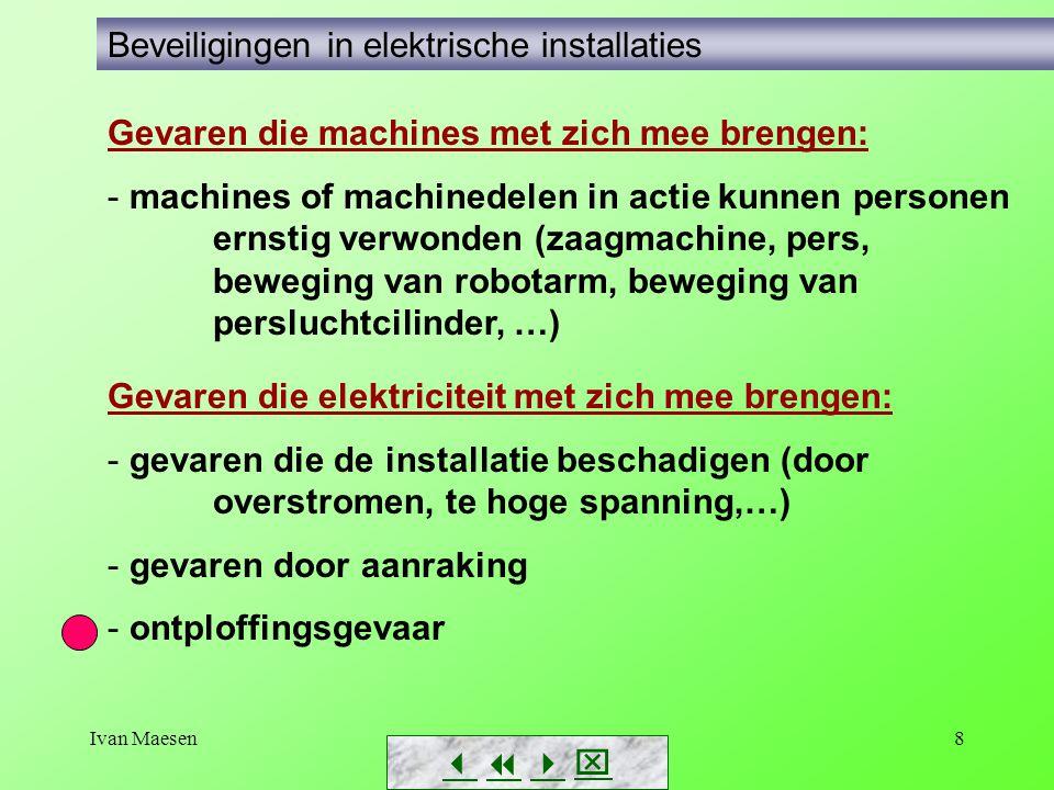 Ivan Maesen8 Gevaren die elektriciteit met zich mee brengen: - gevaren die de installatie beschadigen (door overstromen, te hoge spanning,…) - gevaren door aanraking - ontploffingsgevaar        Beveiligingen in elektrische installaties Gevaren die machines met zich mee brengen: - machines of machinedelen in actie kunnen personen ernstig verwonden (zaagmachine, pers, beweging van robotarm, beweging van persluchtcilinder, …)