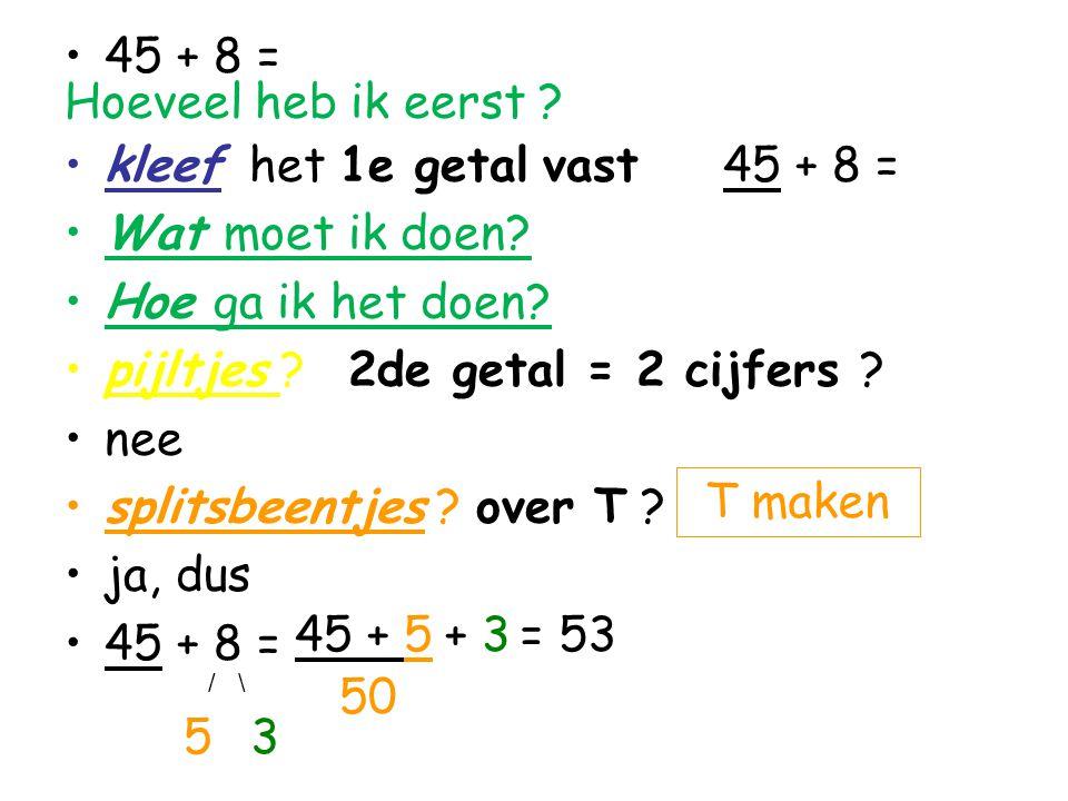 45 + 8 = Hoeveel heb ik eerst ? kleef het 1e getal vast 45 + 8 = Wat moet ik doen? Hoe ga ik het doen? pijltjes ? 2de getal = 2 cijfers ? nee splitsbe