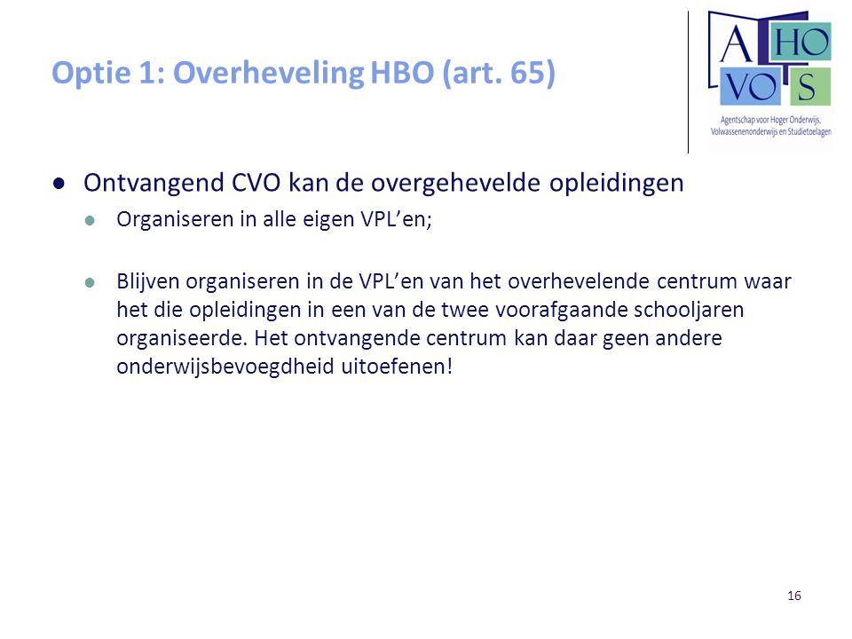 Optie 1: Overheveling HBO (art. 65) Ontvangend CVO kan de overgehevelde opleidingen Organiseren in alle eigen VPL'en; Blijven organiseren in de VPL'en