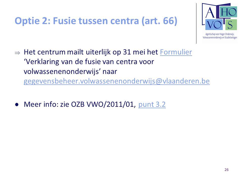 Optie 2: Fusie tussen centra (art. 66)  Het centrum mailt uiterlijk op 31 mei het Formulier 'Verklaring van de fusie van centra voor volwassenenonder