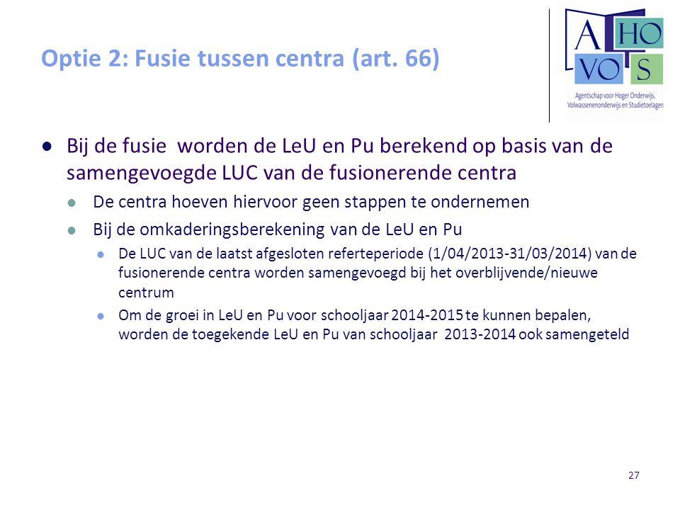Optie 2: Fusie tussen centra (art. 66) Bij de fusie worden de LeU en Pu berekend op basis van de samengevoegde LUC van de fusionerende centra De centr