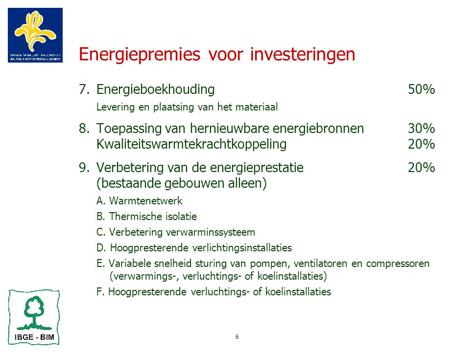 6 Energiepremies voor investeringen 7.Energieboekhouding50%  Levering en plaatsing van het materiaal 8.Toepassing van hernieuwbare energiebronnen30% Kwaliteitswarmtekrachtkoppeling20% 9.Verbetering van de energieprestatie20% (bestaande gebouwen alleen)  A.