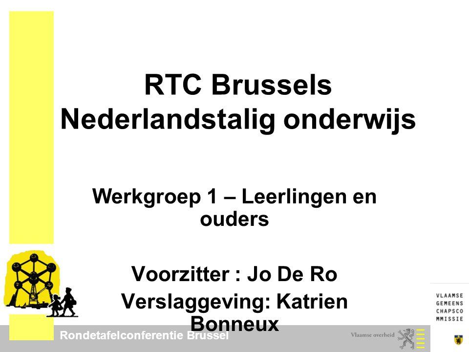 Rondetafelconferentie Brussel RTC Brussels Nederlandstalig onderwijs Werkgroep 1 – Leerlingen en ouders Voorzitter : Jo De Ro Verslaggeving: Katrien B