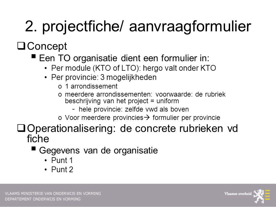 2. projectfiche/ aanvraagformulier  Concept  Een TO organisatie dient een formulier in: Per module (KTO of LTO): hergo valt onder KTO Per provincie: