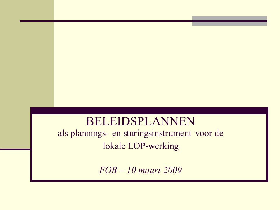 BELEIDSPLANNEN als plannings- en sturingsinstrument voor de lokale LOP-werking FOB – 10 maart 2009