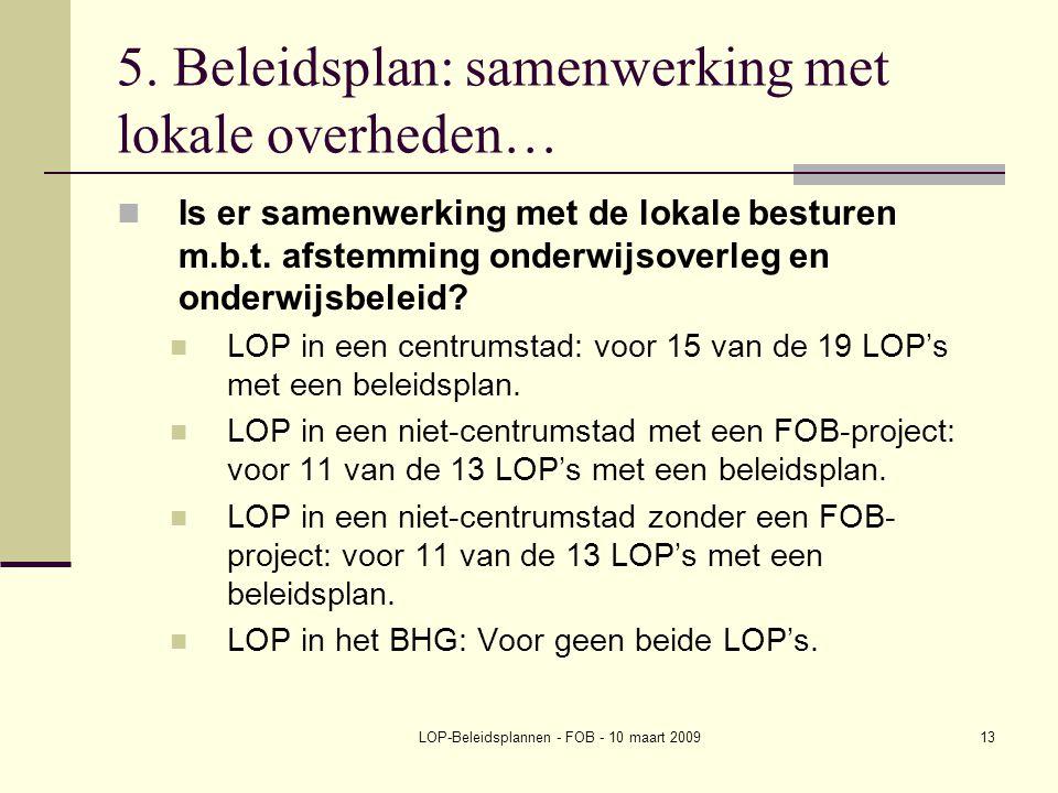 LOP-Beleidsplannen - FOB - 10 maart 200913 5. Beleidsplan: samenwerking met lokale overheden… Is er samenwerking met de lokale besturen m.b.t. afstemm