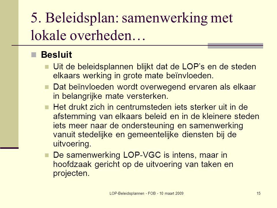 LOP-Beleidsplannen - FOB - 10 maart 200915 5. Beleidsplan: samenwerking met lokale overheden… Besluit Uit de beleidsplannen blijkt dat de LOP's en de