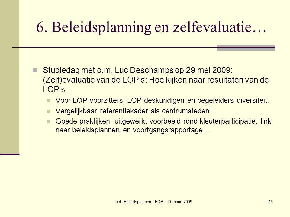 LOP-Beleidsplannen - FOB - 10 maart 200916 6. Beleidsplanning en zelfevaluatie… Studiedag met o.m. Luc Deschamps op 29 mei 2009: (Zelf)evaluatie van d