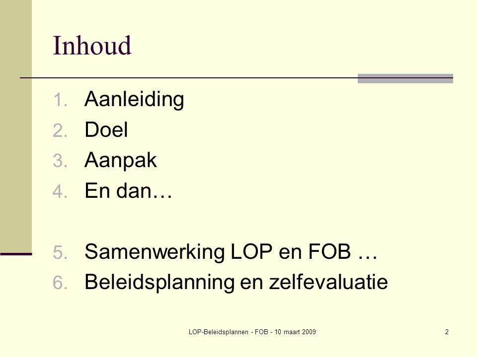 LOP-Beleidsplannen - FOB - 10 maart 20092 Inhoud 1. Aanleiding 2. Doel 3. Aanpak 4. En dan… 5. Samenwerking LOP en FOB … 6. Beleidsplanning en zelfeva
