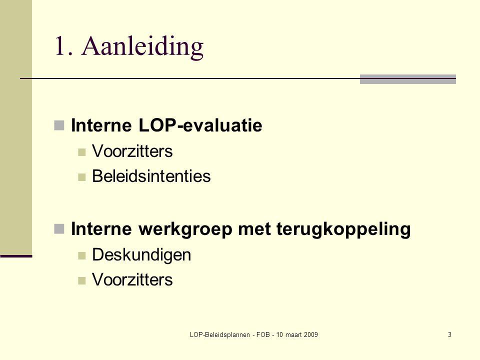 LOP-Beleidsplannen - FOB - 10 maart 20093 1. Aanleiding Interne LOP-evaluatie Voorzitters Beleidsintenties Interne werkgroep met terugkoppeling Deskun