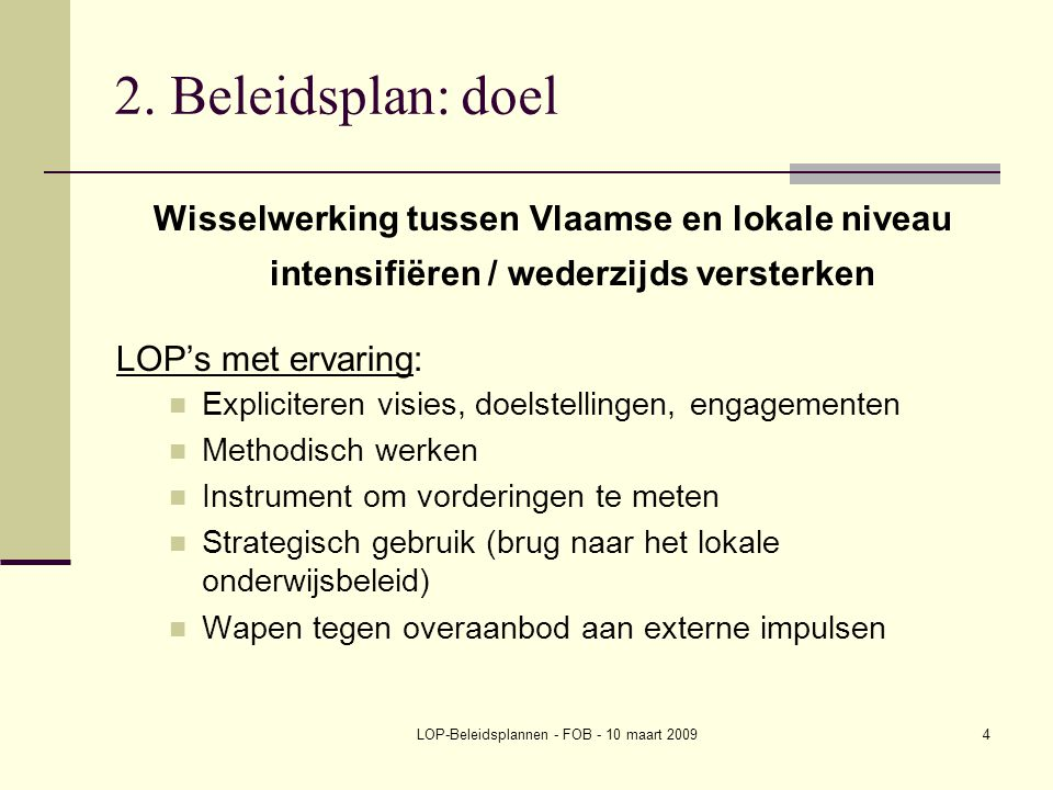 LOP-Beleidsplannen - FOB - 10 maart 20094 2. Beleidsplan: doel Wisselwerking tussen Vlaamse en lokale niveau intensifiëren / wederzijds versterken LOP