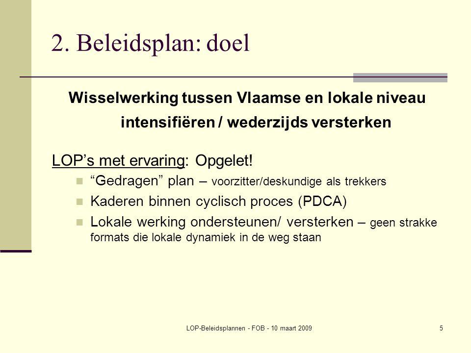 LOP-Beleidsplannen - FOB - 10 maart 20095 2. Beleidsplan: doel Wisselwerking tussen Vlaamse en lokale niveau intensifiëren / wederzijds versterken LOP