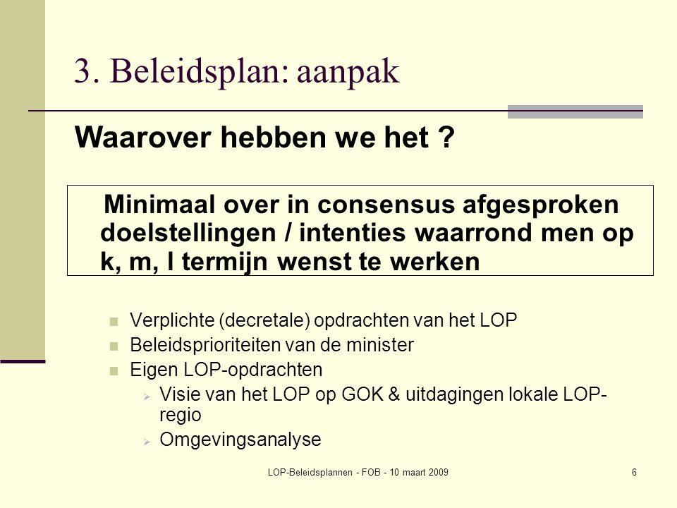 LOP-Beleidsplannen - FOB - 10 maart 20096 3. Beleidsplan: aanpak Waarover hebben we het ? Minimaal over in consensus afgesproken doelstellingen / inte