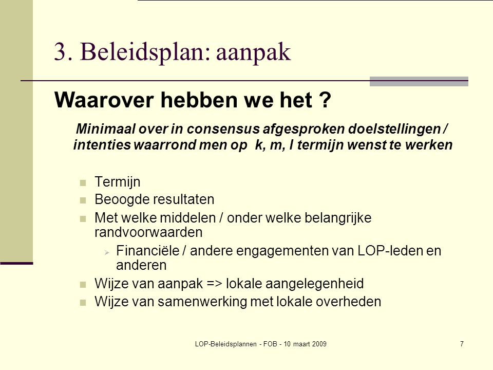 LOP-Beleidsplannen - FOB - 10 maart 20097 3. Beleidsplan: aanpak Waarover hebben we het ? Minimaal over in consensus afgesproken doelstellingen / inte