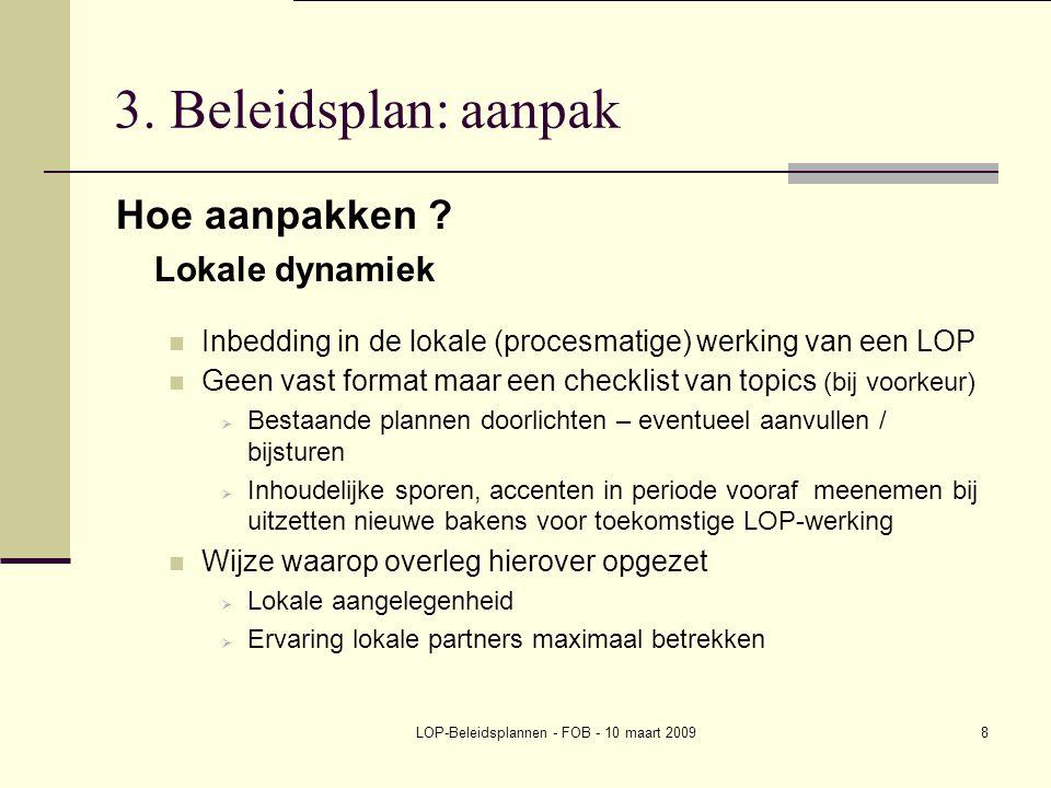 LOP-Beleidsplannen - FOB - 10 maart 20098 3. Beleidsplan: aanpak Hoe aanpakken ? Lokale dynamiek Inbedding in de lokale (procesmatige) werking van een