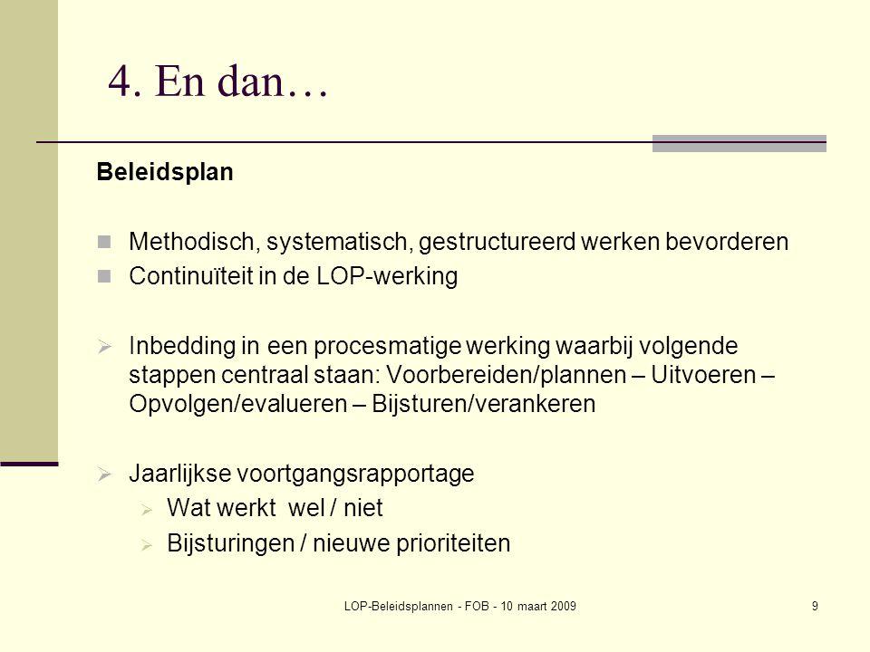 LOP-Beleidsplannen - FOB - 10 maart 20099 4. En dan… Beleidsplan Methodisch, systematisch, gestructureerd werken bevorderen Continuïteit in de LOP-wer