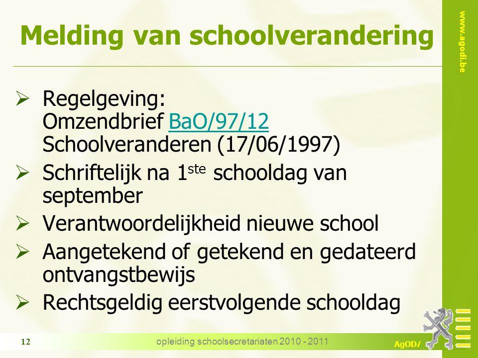 www.agodi.be AgODi opleiding schoolsecretariaten 2010 - 2011 12 Melding van schoolverandering  Regelgeving: Omzendbrief BaO/97/12 Schoolveranderen (1