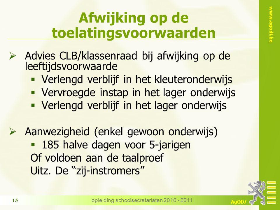 www.agodi.be AgODi opleiding schoolsecretariaten 2010 - 2011 15 Afwijking op de toelatingsvoorwaarden  Advies CLB/klassenraad bij afwijking op de lee