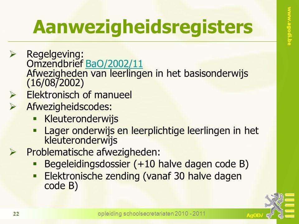 www.agodi.be AgODi opleiding schoolsecretariaten 2010 - 2011 22 Aanwezigheidsregisters  Regelgeving: Omzendbrief BaO/2002/11 Afwezigheden van leerlin