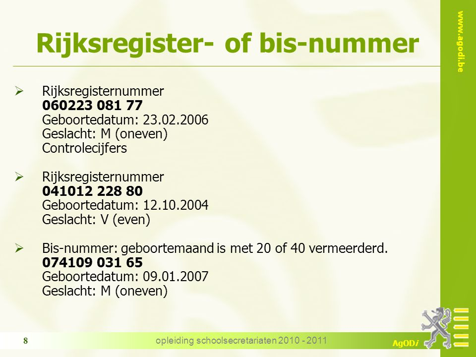 www.agodi.be AgODi opleiding schoolsecretariaten 2010 - 2011 8 Rijksregister- of bis-nummer  Rijksregisternummer 060223 081 77 Geboortedatum: 23.02.2