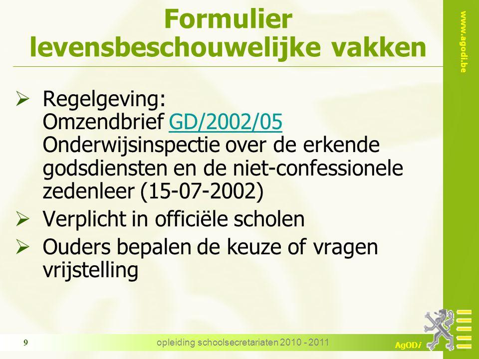 www.agodi.be AgODi opleiding schoolsecretariaten 2010 - 2011 9 Formulier levensbeschouwelijke vakken  Regelgeving: Omzendbrief GD/2002/05 Onderwijsin