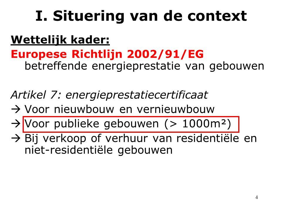 4 Wettelijk kader: Europese Richtlijn 2002/91/EG betreffende energieprestatie van gebouwen Artikel 7: energieprestatiecertificaat  Voor nieuwbouw en vernieuwbouw  Voor publieke gebouwen (> 1000m²)  Bij verkoop of verhuur van residentiële en niet-residentiële gebouwen I.