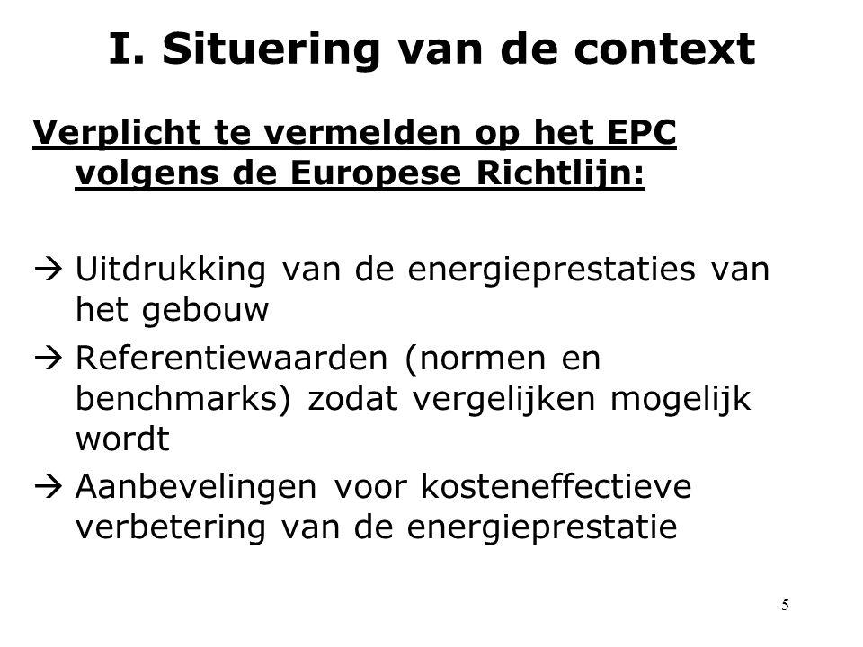 5 Verplicht te vermelden op het EPC volgens de Europese Richtlijn:  Uitdrukking van de energieprestaties van het gebouw  Referentiewaarden (normen en benchmarks) zodat vergelijken mogelijk wordt  Aanbevelingen voor kosteneffectieve verbetering van de energieprestatie I.