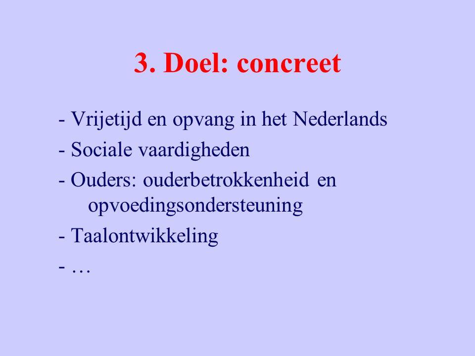 3. Doel: concreet - Vrijetijd en opvang in het Nederlands - Sociale vaardigheden - Ouders: ouderbetrokkenheid en opvoedingsondersteuning - Taalontwikk