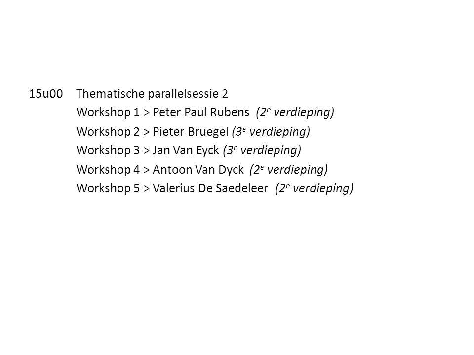 15u00Thematische parallelsessie 2 Workshop 1 > Peter Paul Rubens (2 e verdieping) Workshop 2 > Pieter Bruegel (3 e verdieping) Workshop 3 > Jan Van Eyck (3 e verdieping) Workshop 4 > Antoon Van Dyck (2 e verdieping) Workshop 5 > Valerius De Saedeleer (2 e verdieping)