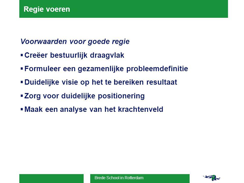 Brede School in Rotterdam Regie voeren Voorwaarden voor goede regie  Creëer bestuurlijk draagvlak  Formuleer een gezamenlijke probleemdefinitie  Duidelijke visie op het te bereiken resultaat  Zorg voor duidelijke positionering  Maak een analyse van het krachtenveld