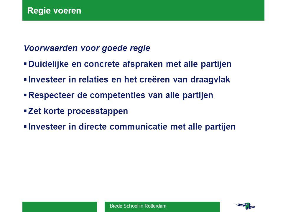 Brede School in Rotterdam Regie voeren Voorwaarden voor goede regie  Duidelijke en concrete afspraken met alle partijen  Investeer in relaties en het creëren van draagvlak  Respecteer de competenties van alle partijen  Zet korte processtappen  Investeer in directe communicatie met alle partijen