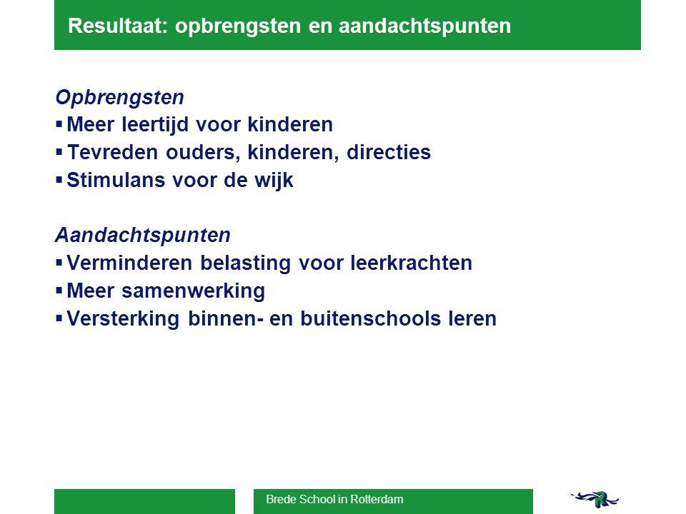 Brede School in Rotterdam Resultaat: opbrengsten en aandachtspunten Opbrengsten  Meer leertijd voor kinderen  Tevreden ouders, kinderen, directies  Stimulans voor de wijk Aandachtspunten  Verminderen belasting voor leerkrachten  Meer samenwerking  Versterking binnen- en buitenschools leren
