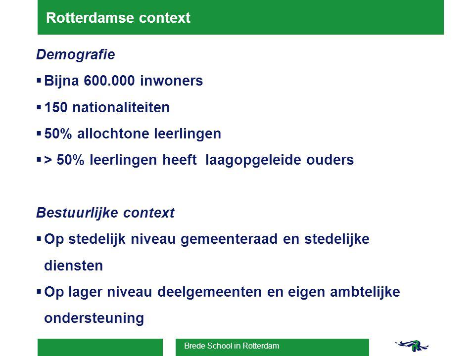 Brede School in Rotterdam Rotterdamse context Demografie  Bijna 600.000 inwoners  150 nationaliteiten  50% allochtone leerlingen  > 50% leerlingen heeft laagopgeleide ouders Bestuurlijke context  Op stedelijk niveau gemeenteraad en stedelijke diensten  Op lager niveau deelgemeenten en eigen ambtelijke ondersteuning