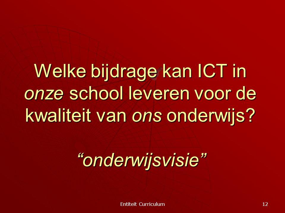 """Entiteit Curriculum 12 Welke bijdrage kan ICT in onze school leveren voor de kwaliteit van ons onderwijs? """"onderwijsvisie"""""""