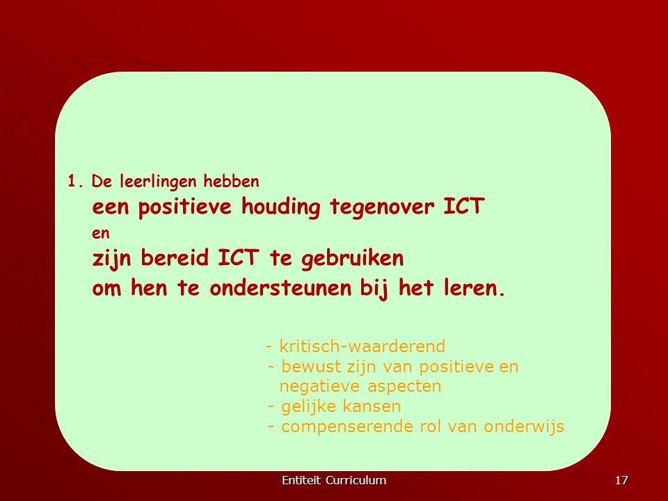 Entiteit Curriculum 17 1. De leerlingen hebben een positieve houding tegenover ICT en zijn bereid ICT te gebruiken om hen te ondersteunen bij het lere