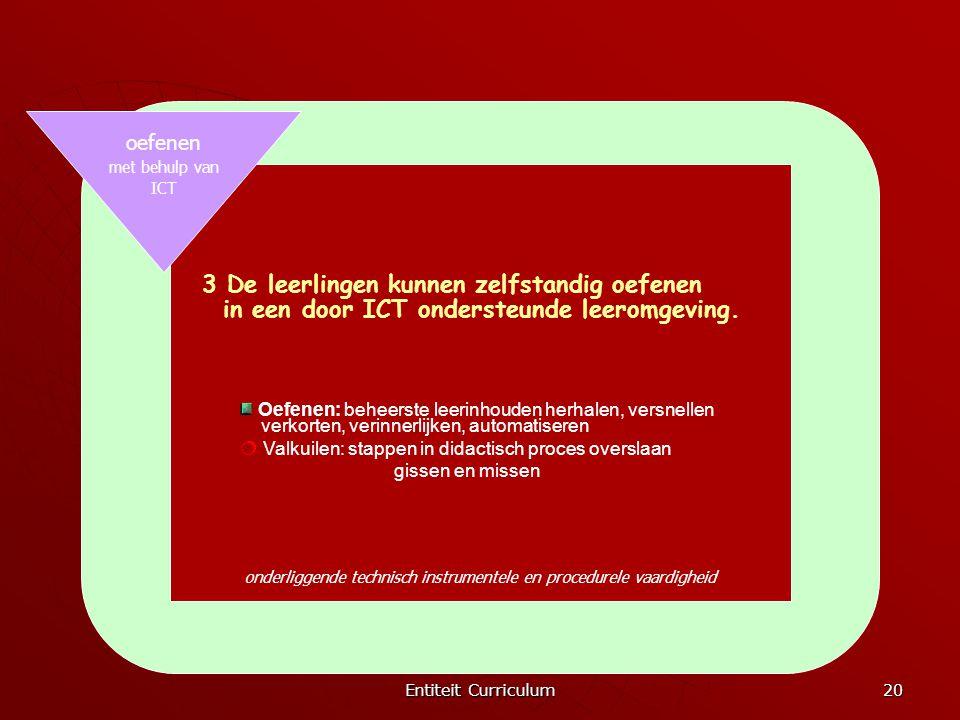 Entiteit Curriculum 20 onderliggende technisch instrumentele en procedurele vaardigheid oefenen met behulp van ICT 3 De leerlingen kunnen zelfstandig