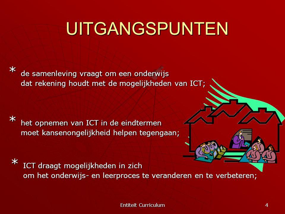 Entiteit Curriculum 4 UITGANGSPUNTEN * de samenleving vraagt om een onderwijs dat rekening houdt met de mogelijkheden van ICT; dat rekening houdt met