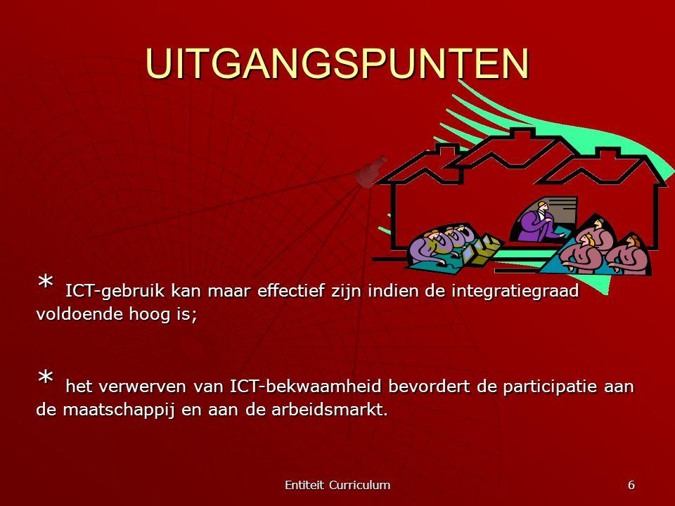 Entiteit Curriculum 6 UITGANGSPUNTEN * ICT-gebruik kan maar effectief zijn indien de integratiegraad voldoende hoog is; * het verwerven van ICT-bekwaa